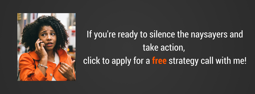 Silence the naysayers and apply for a free strategy call.